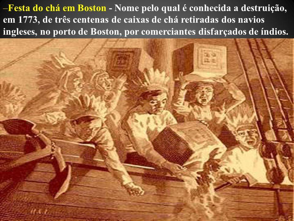 –Festa do chá em Boston - Nome pelo qual é conhecida a destruição, em 1773, de três centenas de caixas de chá retiradas dos navios ingleses, no porto de Boston, por comerciantes disfarçados de índios.
