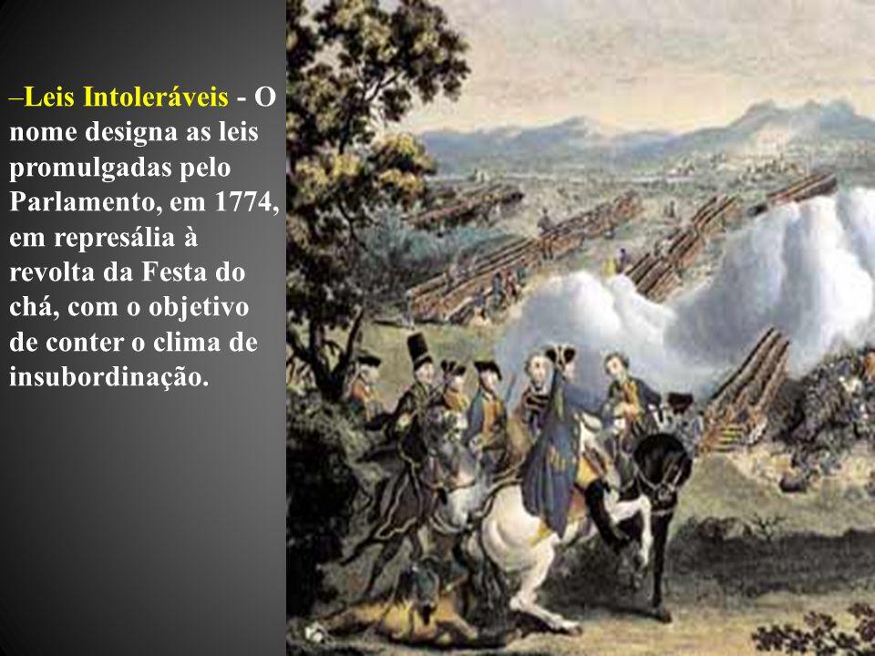 –Leis Intoleráveis - O nome designa as leis promulgadas pelo Parlamento, em 1774, em represália à revolta da Festa do chá, com o objetivo de conter o clima de insubordinação.
