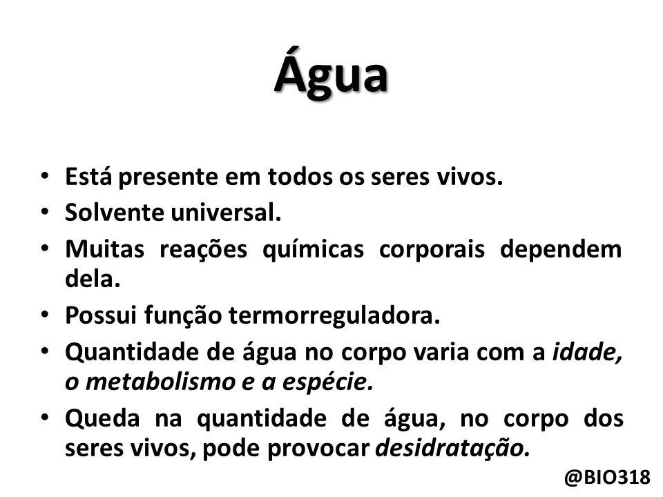 Água Está presente em todos os seres vivos.Solvente universal.