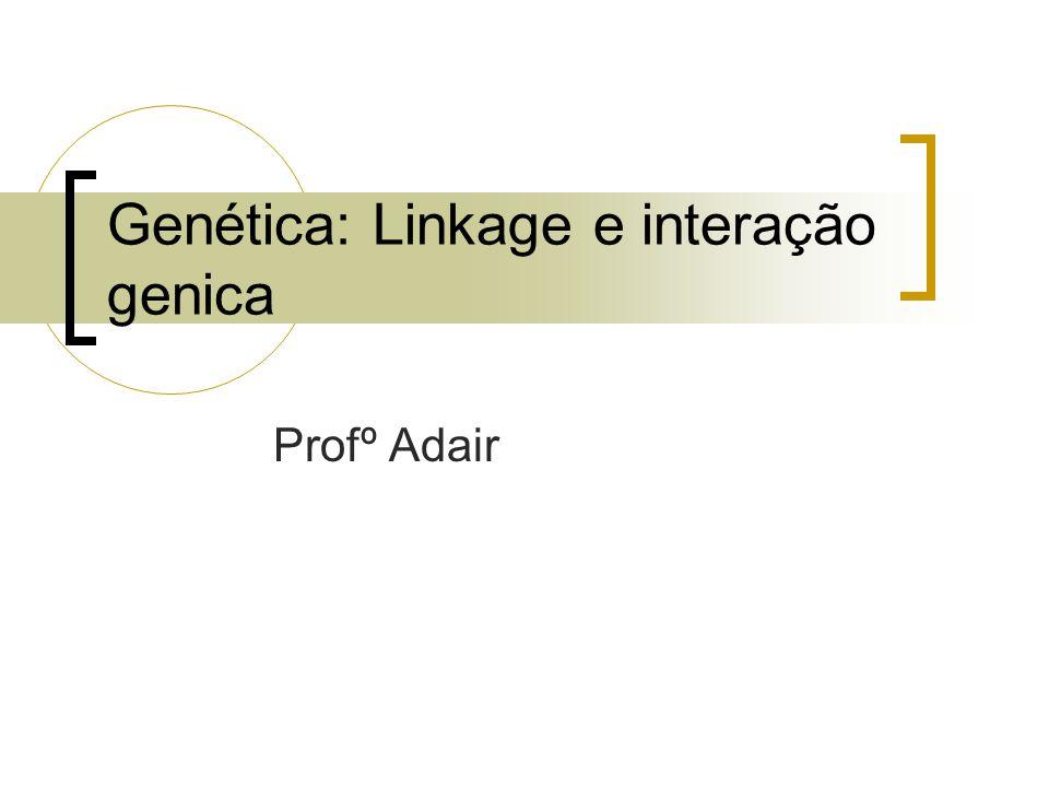 Genética: Linkage e interação genica Profº Adair