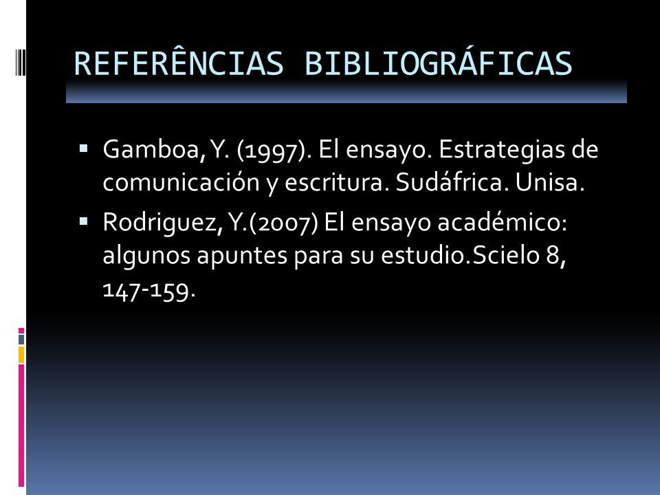 REFERÊNCIAS BIBLIOGRÁFICAS Gamboa, Y. (1997). El ensayo. Estrategias de comunicación y escritura. Sudáfrica. Unisa. Rodriguez, Y.(2007) El ensayo acad