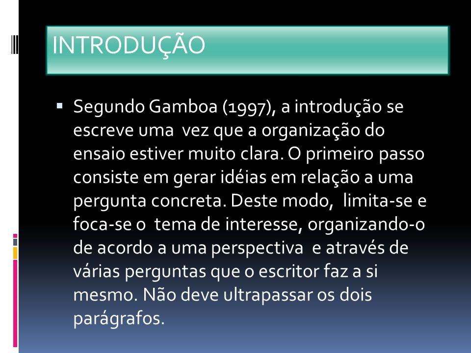 INTRODUÇÃO Segundo Gamboa (1997), a introdução se escreve uma vez que a organização do ensaio estiver muito clara. O primeiro passo consiste em gerar
