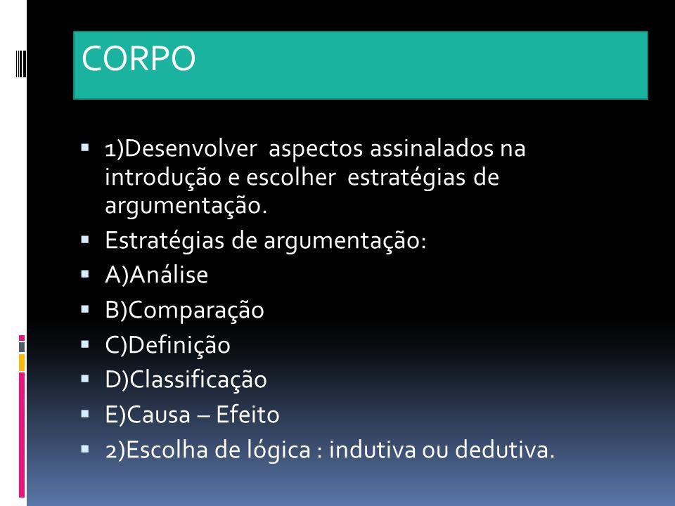 CORPO 1)Desenvolver aspectos assinalados na introdução e escolher estratégias de argumentação. Estratégias de argumentação: A)Análise B)Comparação C)D
