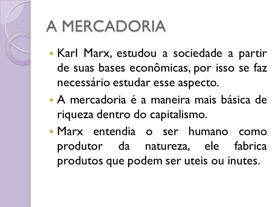 A MERCADORIA Karl Marx, estudou a sociedade a partir de suas bases econômicas, por isso se faz necessário estudar esse aspecto.