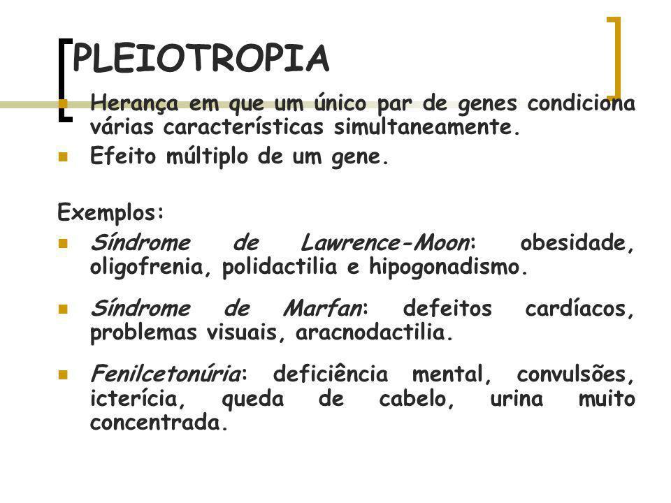 PLEIOTROPIA Herança em que um único par de genes condiciona várias características simultaneamente. Efeito múltiplo de um gene. Exemplos: Síndrome de