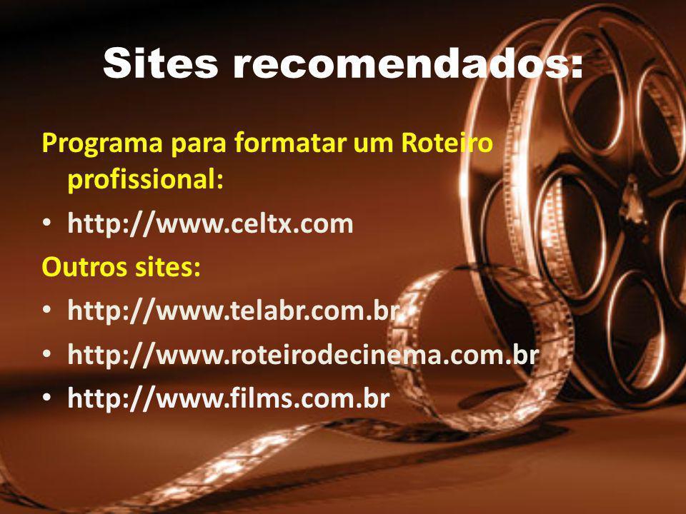Sites recomendados: Programa para formatar um Roteiro profissional: http://www.celtx.com Outros sites: http://www.telabr.com.br http://www.roteirodecinema.com.br http://www.films.com.br