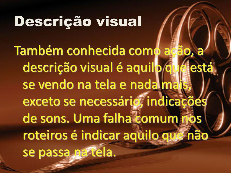 Descrição visual Também conhecida como ação, a descrição visual é aquilo que está se vendo na tela e nada mais, exceto se necessário, indicações de sons.