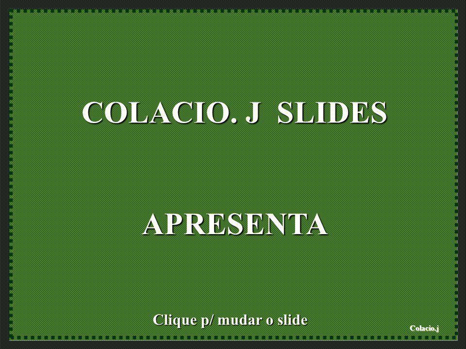 Colacio.j COLACIO. J SLIDES APRESENTA Clique p/ mudar o slide