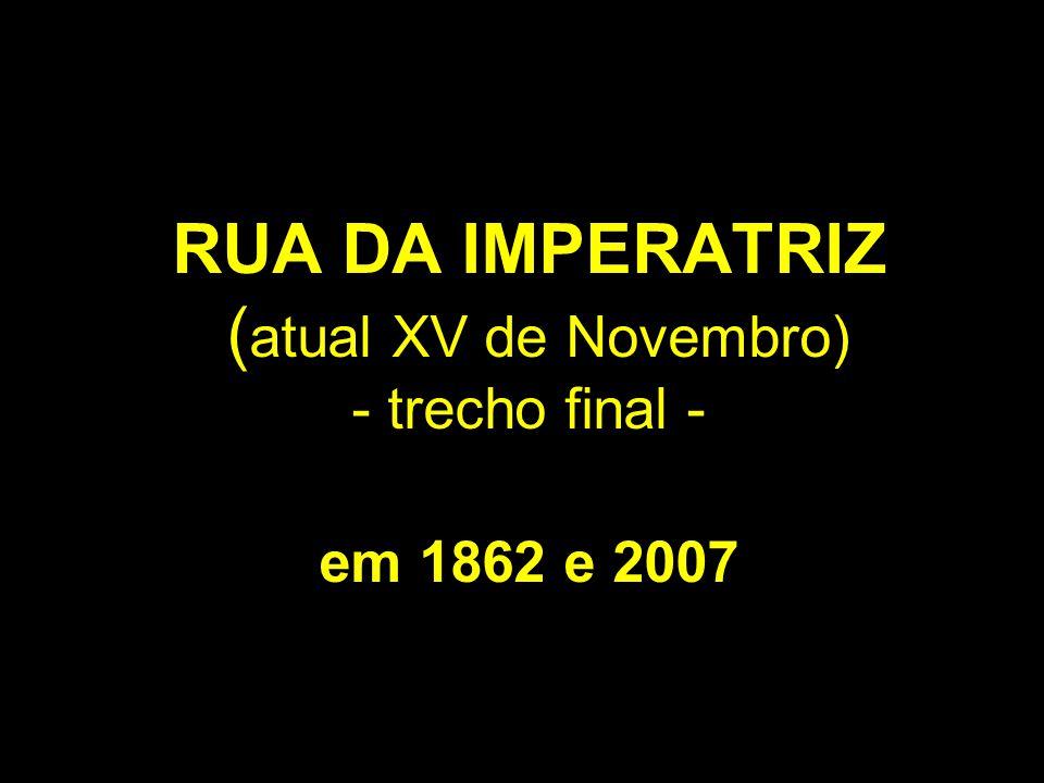 RUA DA IMPERATRIZ ( atual XV de Novembro) - trecho final - em 1862 e 2007