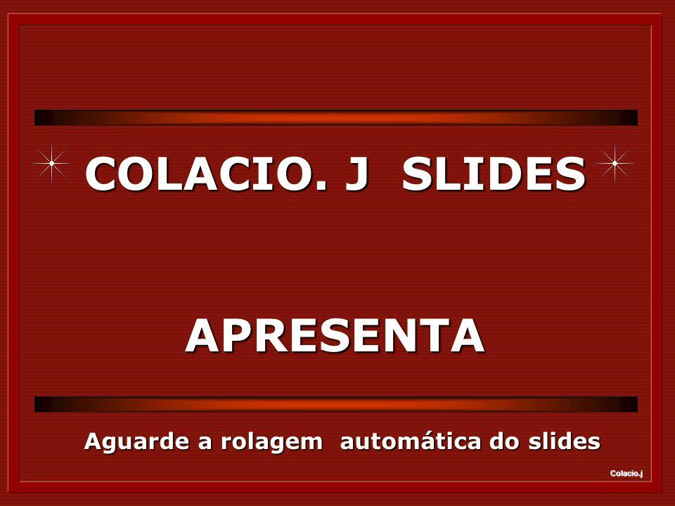 Colacio.j COLACIO. J SLIDES APRESENTA Aguarde a rolagem automática do slides