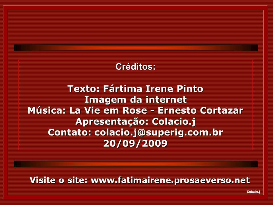 Colacio.j Créditos: Texto: Fártima Irene Pinto Imagem da internet Música: La Vie em Rose - Ernesto Cortazar Apresentação: Colacio.j Contato: colacio.j@superig.com.br 20/09/2009 Visite o site: www.fatimairene.prosaeverso.net