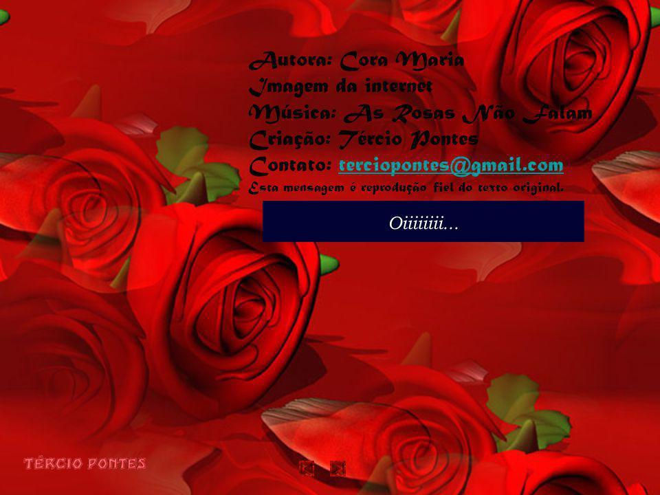 Autora: Cora Maria Imagem da internet Música: As Rosas Não Falam Criação: Tércio Pontes Contato: terciopontes@gmail.com Esta mensagem é reprodução fiel do texto original.