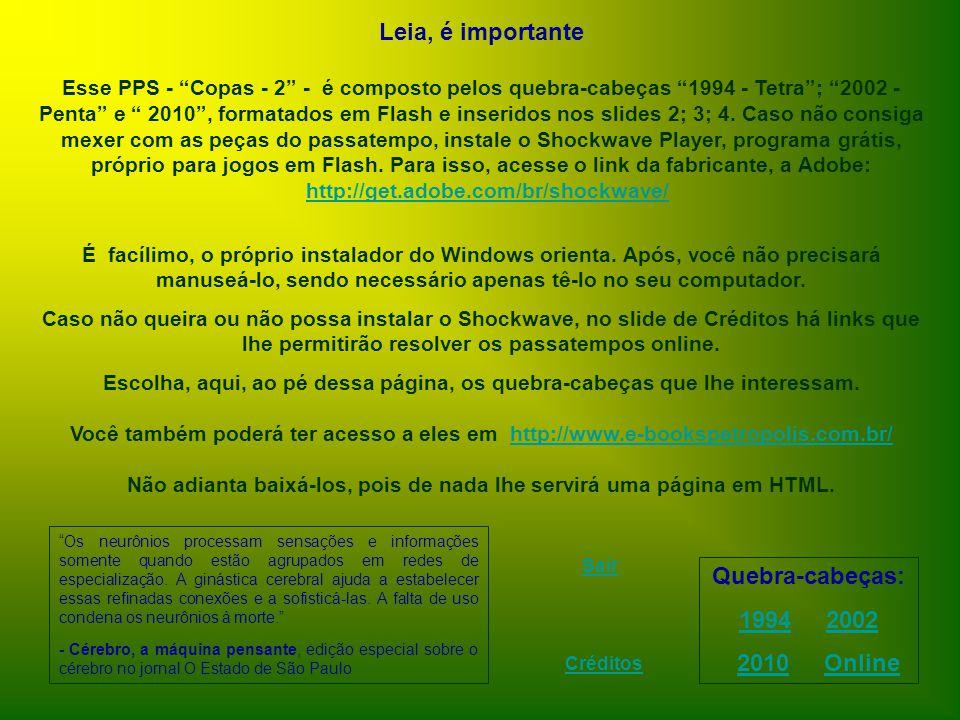 Leia, é importante Esse PPS - Copas - 2 - é composto pelos quebra-cabeças 1994 - Tetra; 2002 - Penta e 2010, formatados em Flash e inseridos nos slides 2; 3; 4.