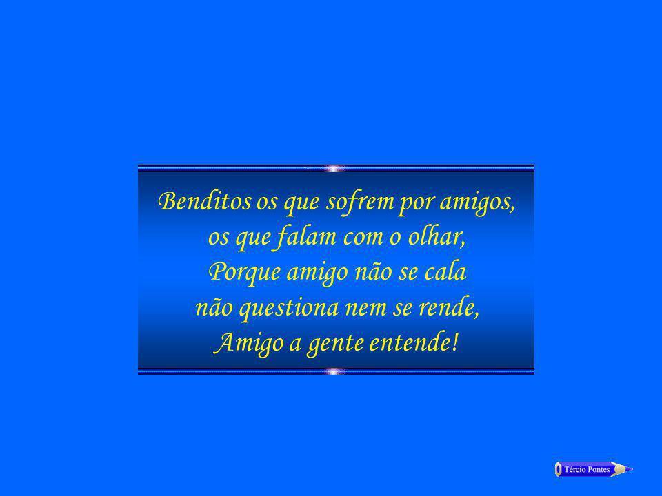 Benditos os que sofrem por amigos, os que falam com o olhar, Porque amigo não se cala não questiona nem se rende, Amigo a gente entende!