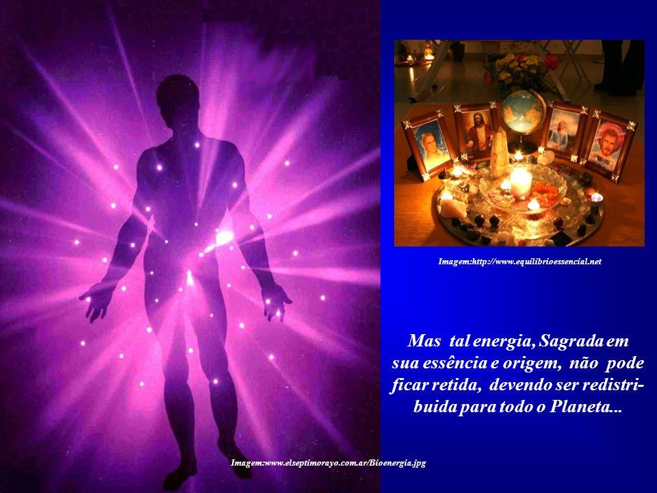 Mas tal energia, Sagrada em sua essência e origem, não pode ficar retida, devendo ser redistri- buida para todo o Planeta... Imagem:http://www.eternel