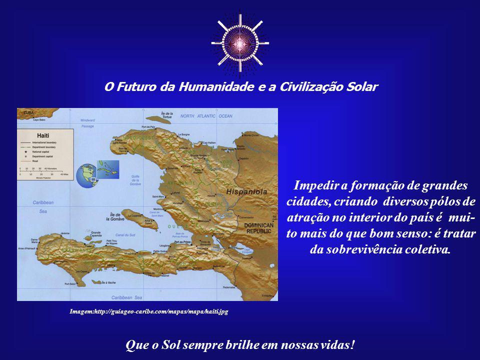 O Futuro da Humanidade e a Civilização Solar Que o Sol sempre brilhe em nossas vidas! Imagem:http://guiageo-caribe.com/mapas/mapa/haiti.jpg O que ocor