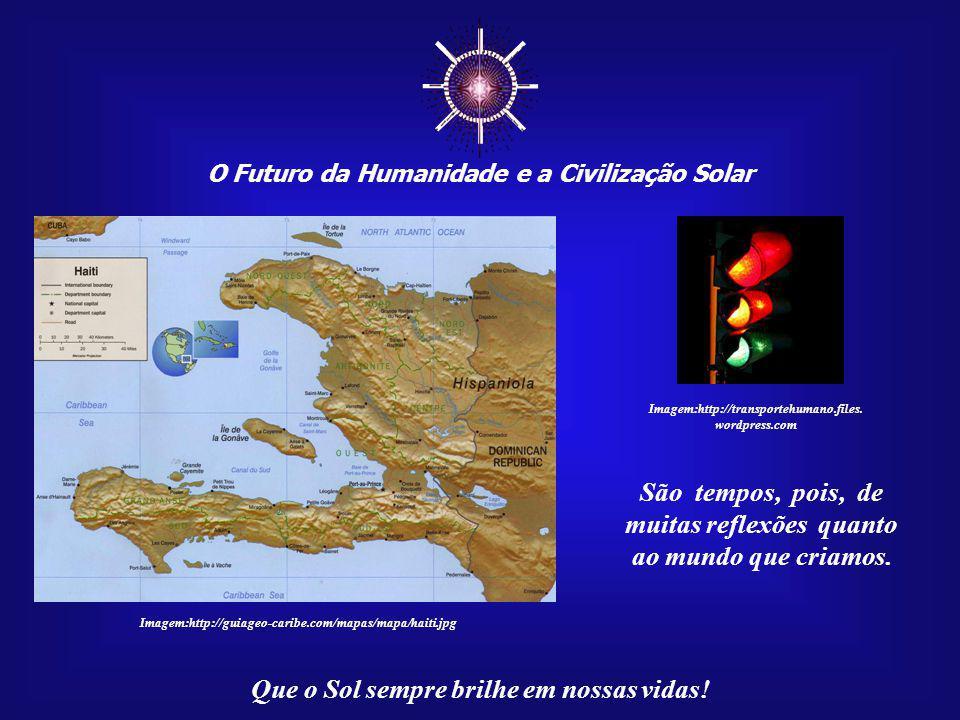 O Futuro da Humanidade e a Civilização Solar Que o Sol sempre brilhe em nossas vidas! Imagem:http://guiageo-caribe.com/mapas/mapa/haiti.jpg Estamos vi