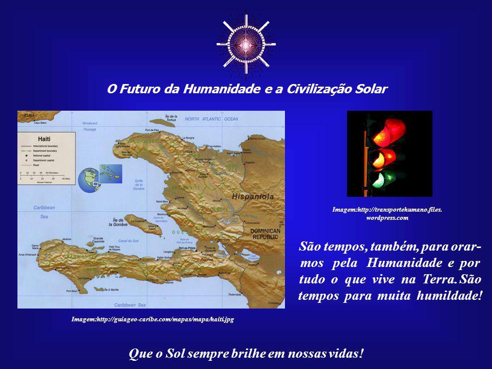 O Futuro da Humanidade e a Civilização Solar Que o Sol sempre brilhe em nossas vidas! Imagem:http://guiageo-caribe.com/mapas/mapa/haiti.jpg São tempos