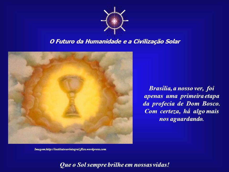 O Futuro da Humanidade e a Civilização Solar Que o Sol sempre brilhe em nossas vidas! Mas as profecias de Dom Bosco não se encerram com a construção d