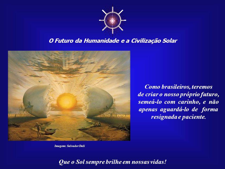 O Futuro da Humanidade e a Civilização Solar Que o Sol sempre brilhe em nossas vidas! Brasília, a nosso ver, foi apenas uma primeira etapa da profecia