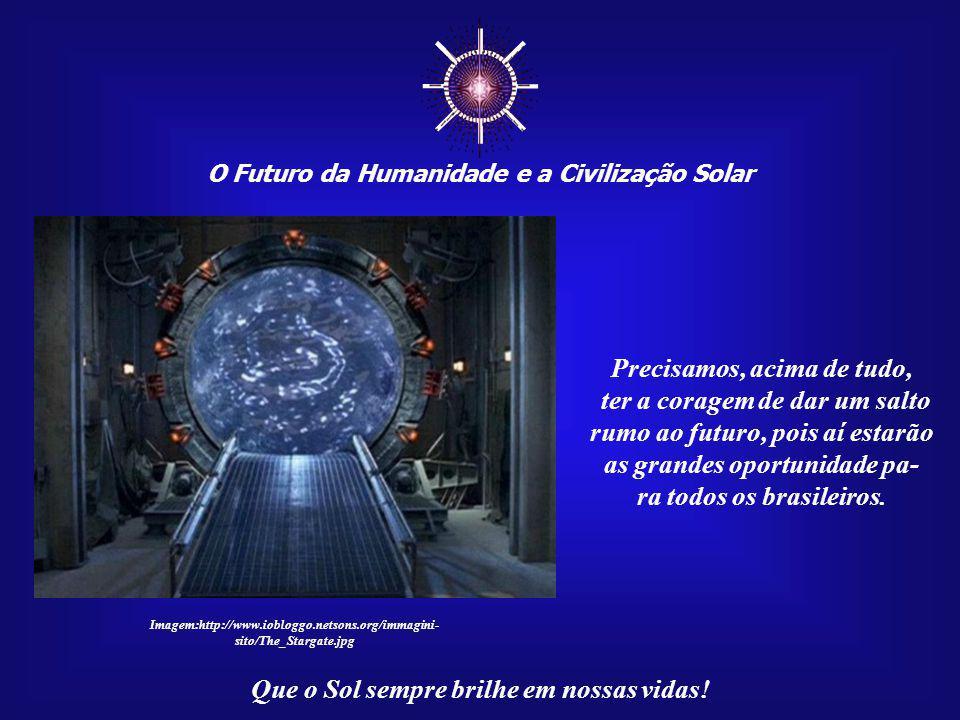 O Futuro da Humanidade e a Civilização Solar Que o Sol sempre brilhe em nossas vidas! Como brasileiros, teremos de criar o nosso próprio futuro, semeá
