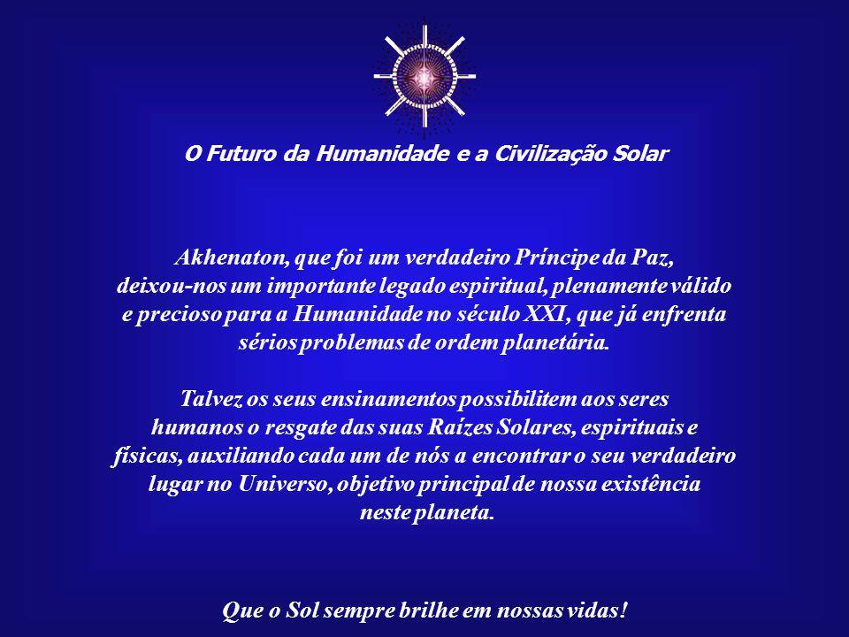 O Futuro da Humanidade e a Civilização Solar Que o Sol sempre brilhe em nossas vidas! No século XIV a.C., na XVIII Dinastia, no reinado do Faraó Akhen