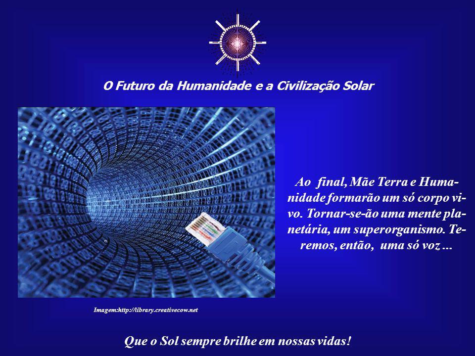 O Futuro da Humanidade e a Civilização Solar Que o Sol sempre brilhe em nossas vidas! Por outro lado, a internet é uma maravilha tecnológica que está