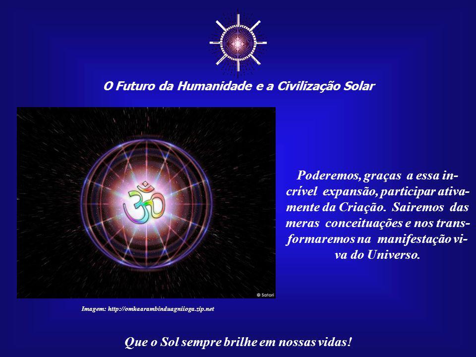 O Futuro da Humanidade e a Civilização Solar Que o Sol sempre brilhe em nossas vidas! Imagem:http://www.portalsaofrancisco.com.br Estamos acelerando o