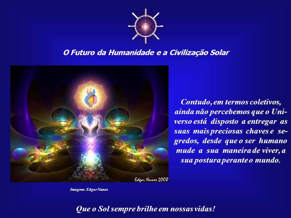 O Futuro da Humanidade e a Civilização Solar Que o Sol sempre brilhe em nossas vidas! Imagem: http://omkaarambinduagniioga.zip.net Poderemos, graças a