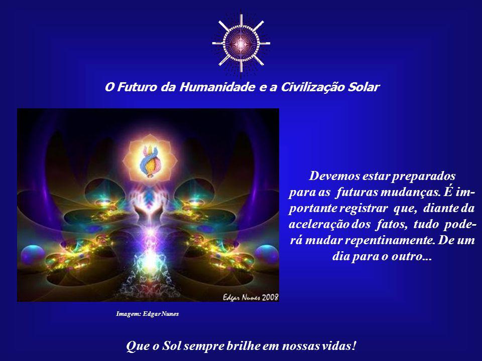 O Futuro da Humanidade e a Civilização Solar Que o Sol sempre brilhe em nossas vidas! Imagem: Edgar Nunes Contudo, em termos coletivos, ainda não perc