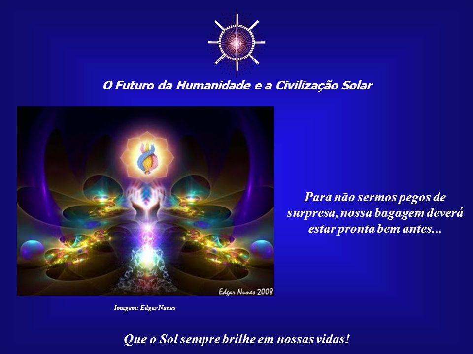 O Futuro da Humanidade e a Civilização Solar Que o Sol sempre brilhe em nossas vidas! Imagem: Edgar Nunes Devemos estar preparados para as futuras mud