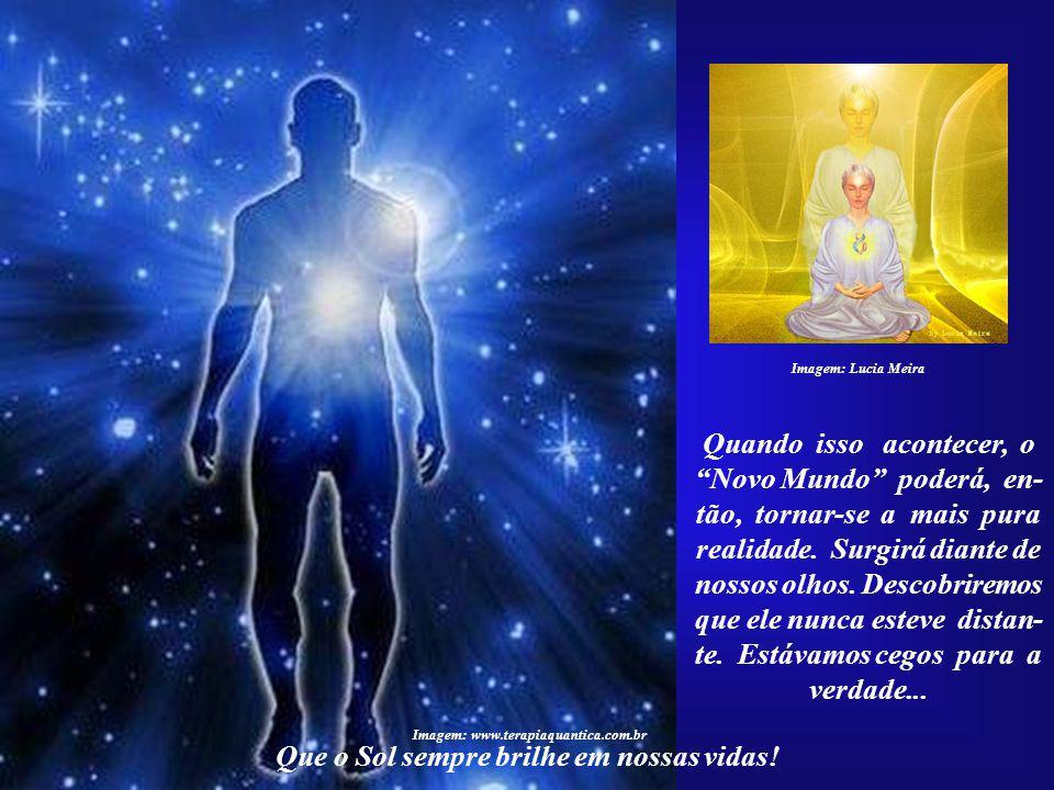 Imagem: Lucia Meira Dentro de poucos anos, tal corrente espiritual será a mais poderosa força atuando na Terra. Nada po- derá detê-la. Que o Sol sempr