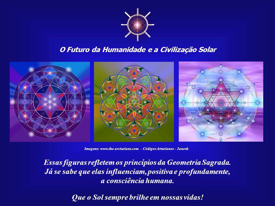 O Futuro da Humanidade e a Civilização Solar Que o Sol sempre brilhe em nossas vidas! Imagens: www.the-arcturians.com - Códigos Arturianos - Janosh A