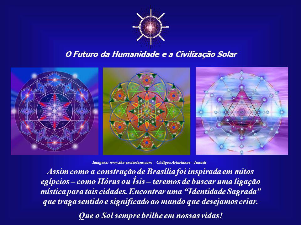 O Futuro da Humanidade e a Civilização Solar Que o Sol sempre brilhe em nossas vidas! Imagens: www.the-arcturians.com - Códigos Arturianos - Janosh Es