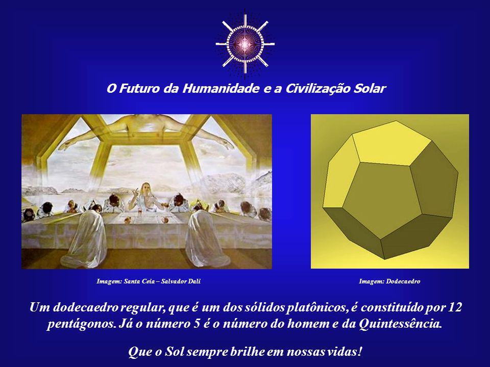 O Futuro da Humanidade e a Civilização Solar Que o Sol sempre brilhe em nossas vidas! Imagem: Santa Ceia – Salvador Dali Salvador Dali, em sua Santa C