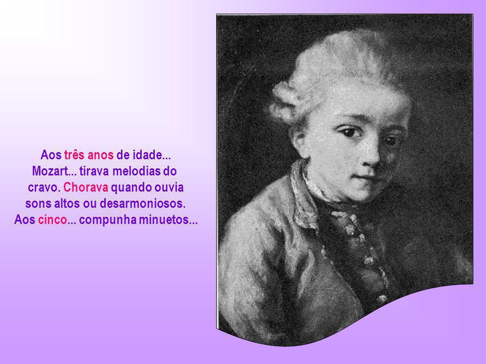 Aos três anos de idade...Mozart... tirava melodias do cravo.