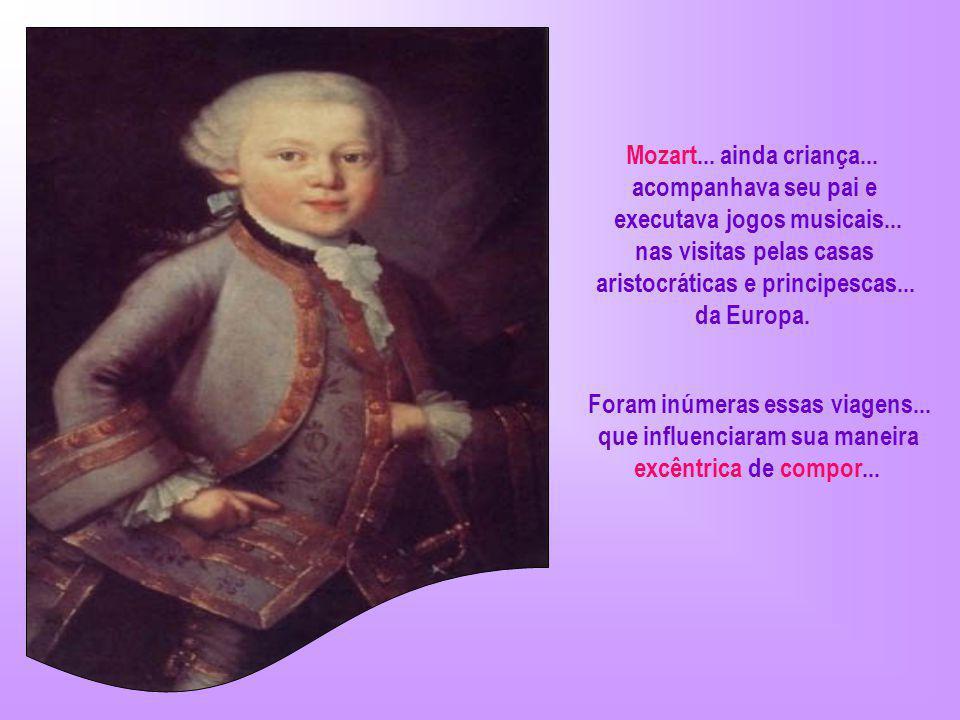 Aos três anos de idade... Mozart... tirava melodias do cravo. Chorava quando ouvia sons altos ou desarmoniosos. Aos cinco... compunha minuetos...