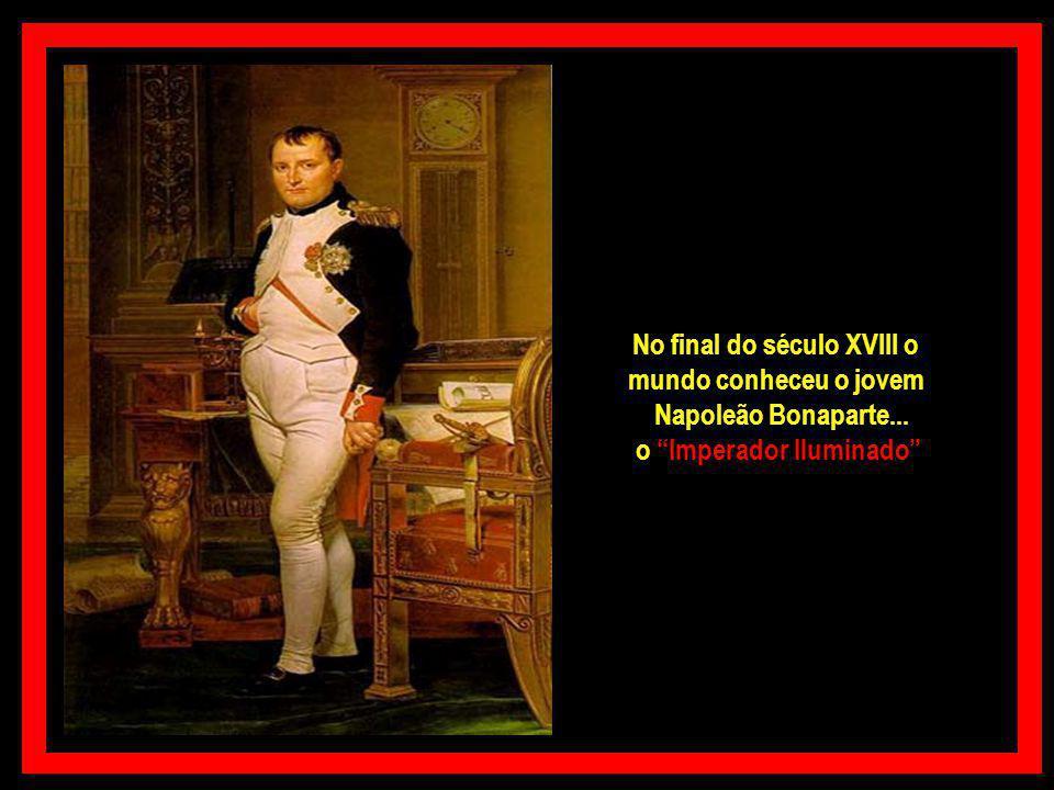 No final do século XVIII o mundo conheceu o jovem Napoleão Bonaparte... o Imperador Iluminado