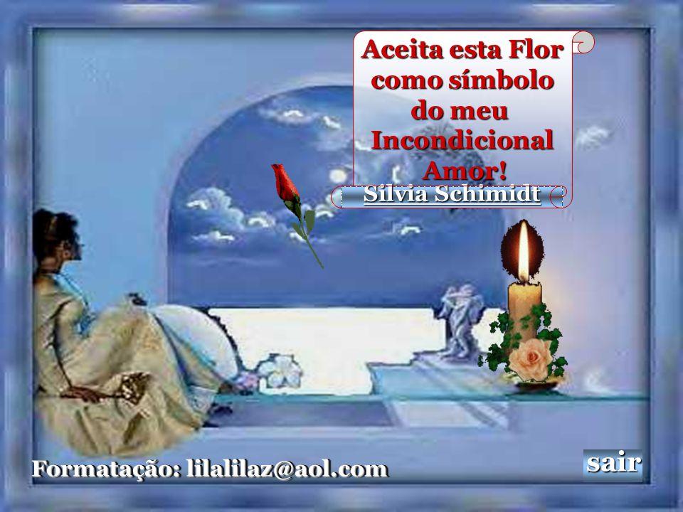 Silvia Schimidt Formatação: lilalilaz@aol.com Formatação: lilalilaz@aol.com sair Aceita esta Flor como símbolo como símbolo do meu Incondicional Amor.