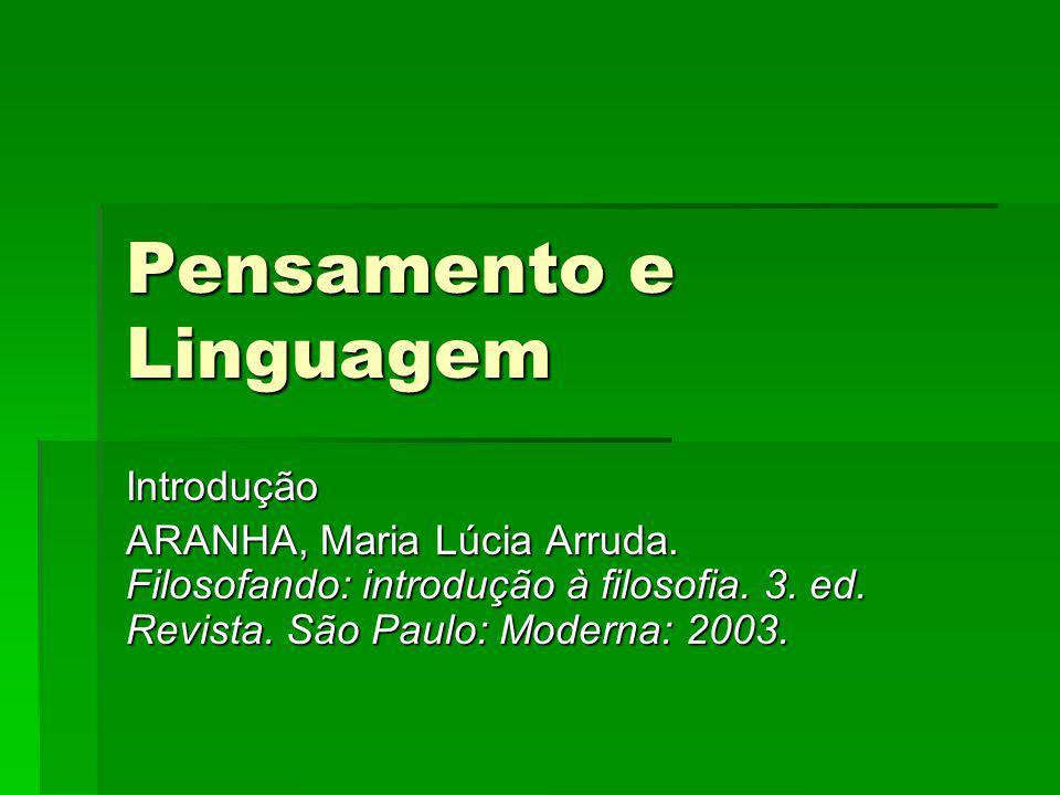 Pensamento e Linguagem Introdução ARANHA, Maria Lúcia Arruda. Filosofando: introdução à filosofia. 3. ed. Revista. São Paulo: Moderna: 2003.