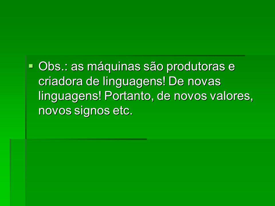 Obs.: as máquinas são produtoras e criadora de linguagens! De novas linguagens! Portanto, de novos valores, novos signos etc. Obs.: as máquinas são pr