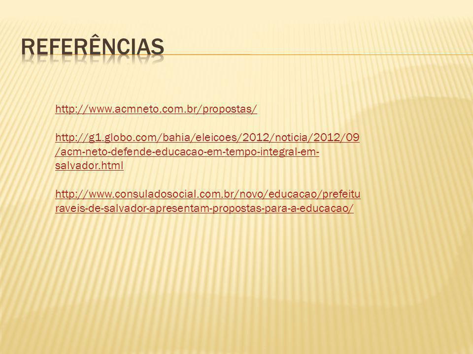 http://www.acmneto.com.br/propostas/ http://g1.globo.com/bahia/eleicoes/2012/noticia/2012/09 /acm-neto-defende-educacao-em-tempo-integral-em- salvador.html http://www.consuladosocial.com.br/novo/educacao/prefeitu raveis-de-salvador-apresentam-propostas-para-a-educacao/