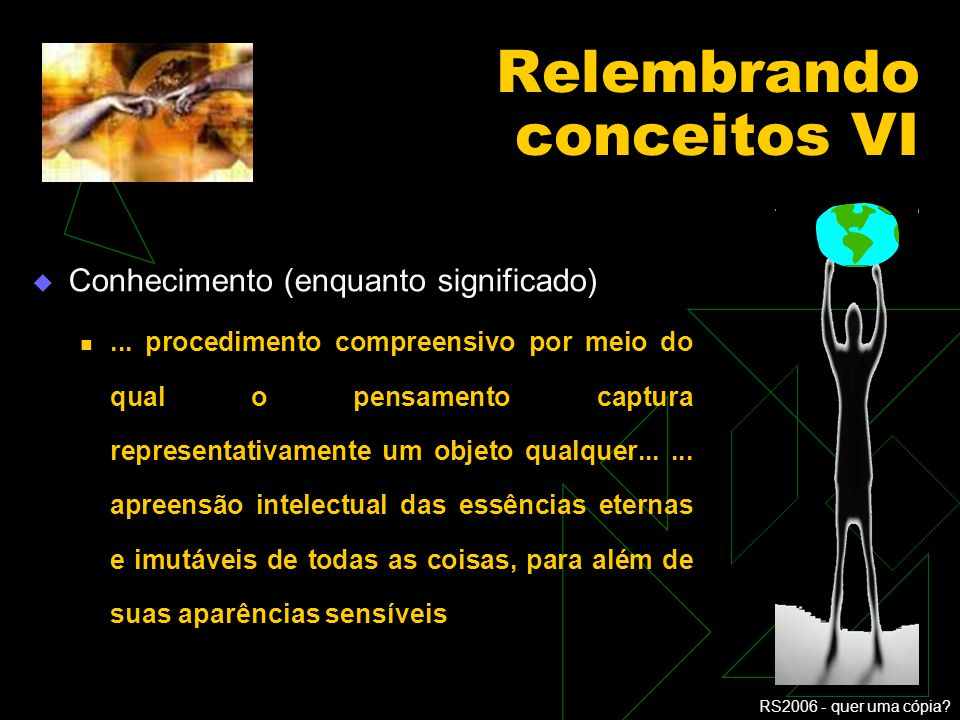 RS2006 - quer uma cópia? Relembrando conceitos V Conhecimento (enquanto significado) ato ou efeito de conhecer, realizado por meio da razão e/ou da ex