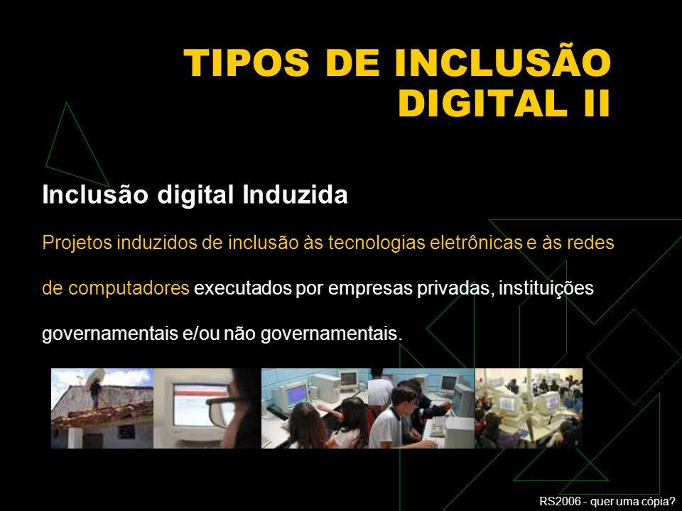 RS2006 - quer uma cópia? TIPOS DE INCLUSÃO DIGITAL I Inclusão digital Espontânea Acesso e uso das TICs em que os cidadãos estão imersos com a entrada