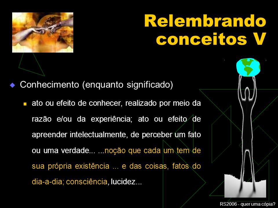 RS2006 - quer uma cópia? Relembrando conceitos IV Informação (enquanto dado) elemento ou sistema capaz de ser transmitido por um sinal ou combinação d