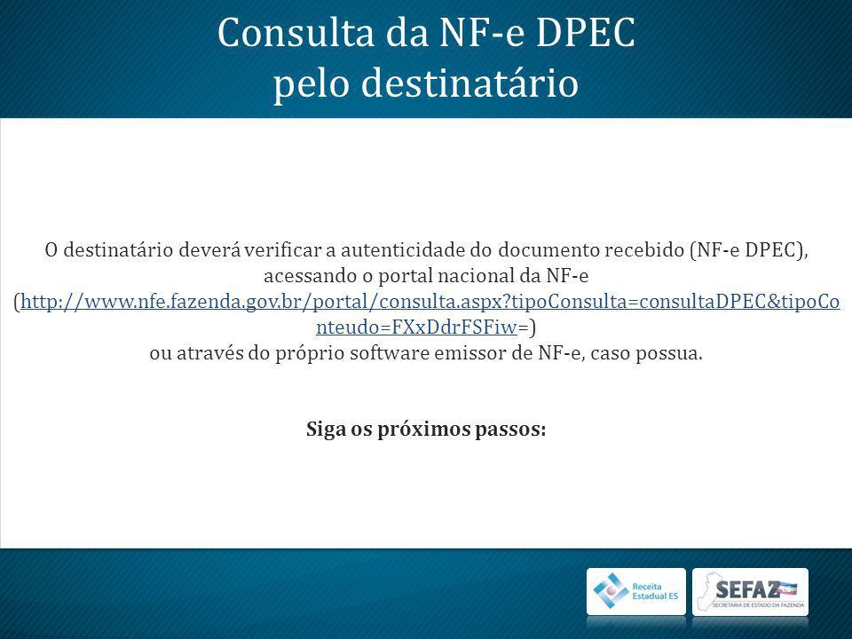 Consulta da NF-e DPEC pelo destinatário O destinatário deverá verificar a autenticidade do documento recebido (NF-e DPEC), acessando o portal nacional da NF-e (http://www.nfe.fazenda.gov.br/portal/consulta.aspx?tipoConsulta=consultaDPEC&tipoCo nteudo=FXxDdrFSFiw=)http://www.nfe.fazenda.gov.br/portal/consulta.aspx?tipoConsulta=consultaDPEC&tipoCo nteudo=FXxDdrFSFiw ou através do próprio software emissor de NF-e, caso possua.
