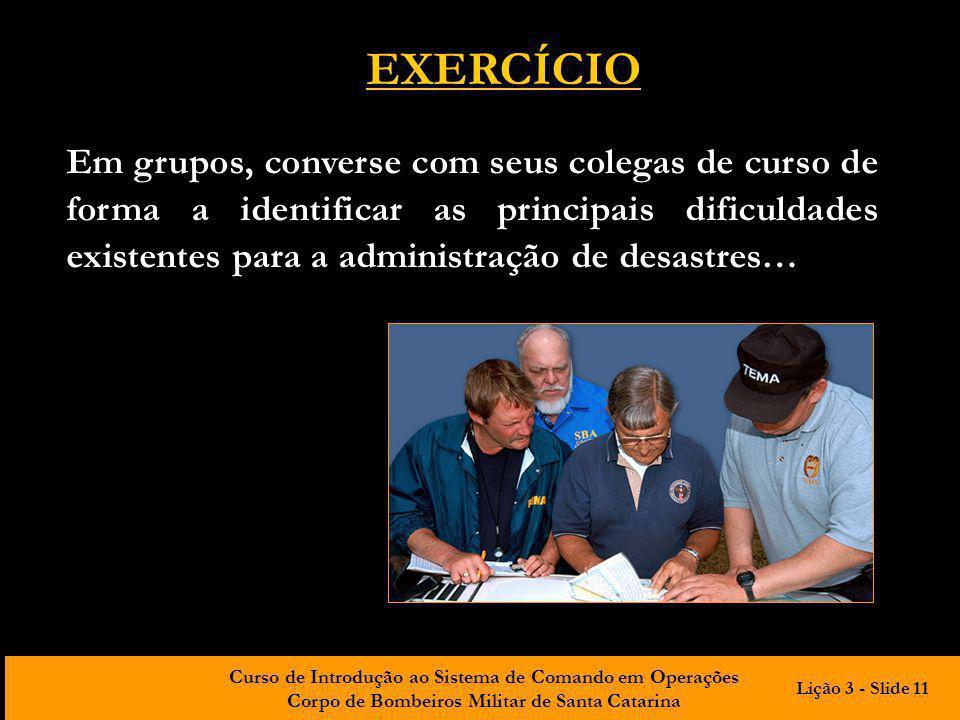 Curso de Introdução ao Sistema de Comando em Operações Corpo de Bombeiros Militar de Santa Catarina EXERCÍCIO Em grupos, converse com seus colegas de
