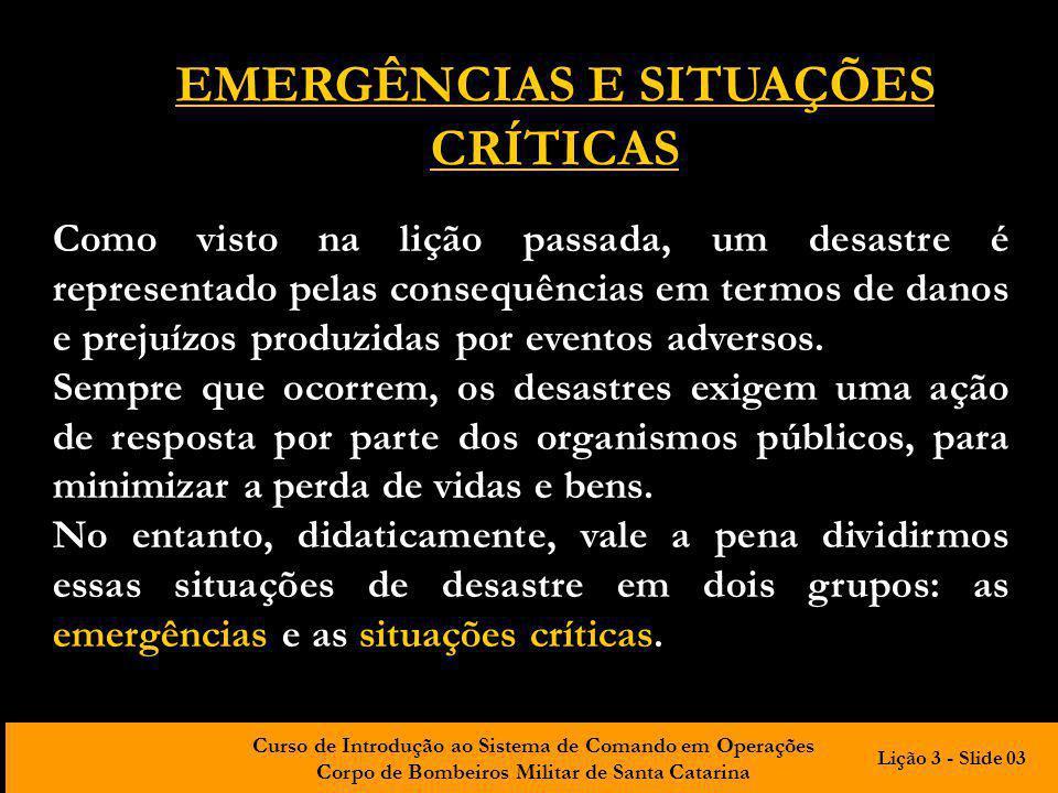 Curso de Introdução ao Sistema de Comando em Operações Corpo de Bombeiros Militar de Santa Catarina EMERGÊNCIAS E SITUAÇÕES CRÍTICAS Como visto na liç