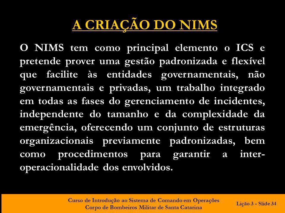 Curso de Introdução ao Sistema de Comando em Operações Corpo de Bombeiros Militar de Santa Catarina O NIMS tem como principal elemento o ICS e pretend