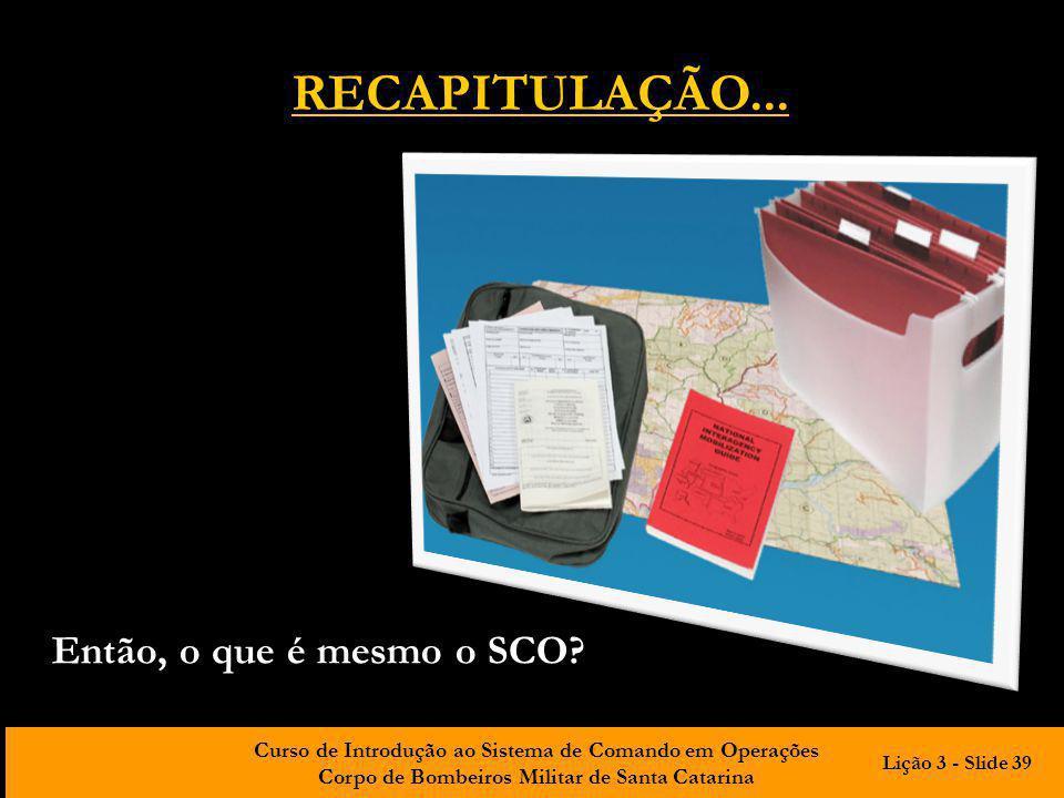 Curso de Introdução ao Sistema de Comando em Operações Corpo de Bombeiros Militar de Santa Catarina Então, o que é mesmo o SCO? RECAPITULAÇÃO... Lição